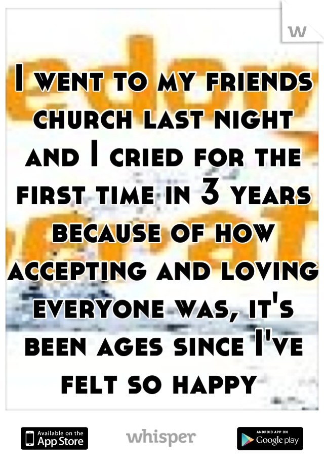 I went to my friends church last night and I cried for the first time in 3 years because of how accepting and loving everyone was, it's been ages since I've felt so happy