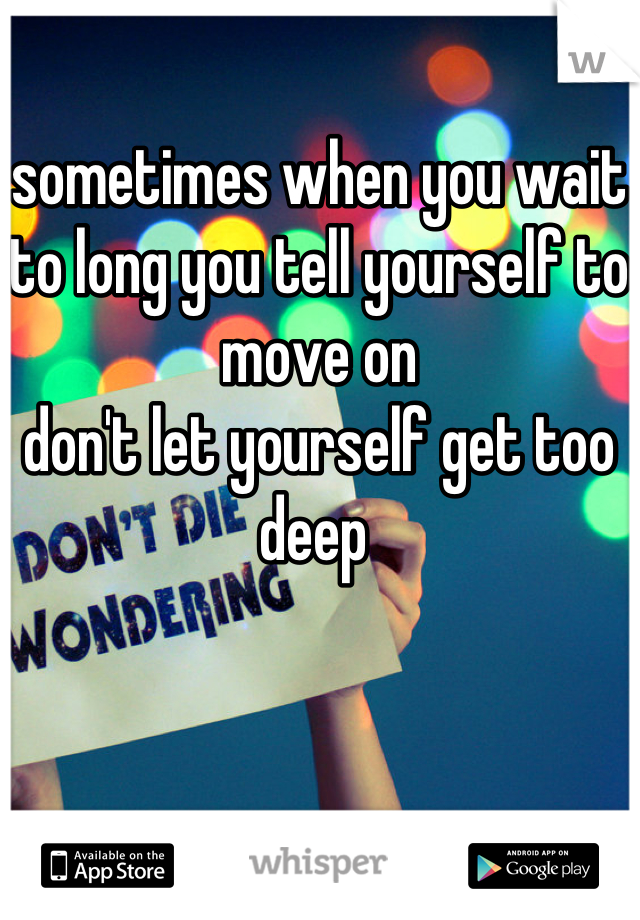 sometimes when you wait to long you tell yourself to move on  don't let yourself get too deep