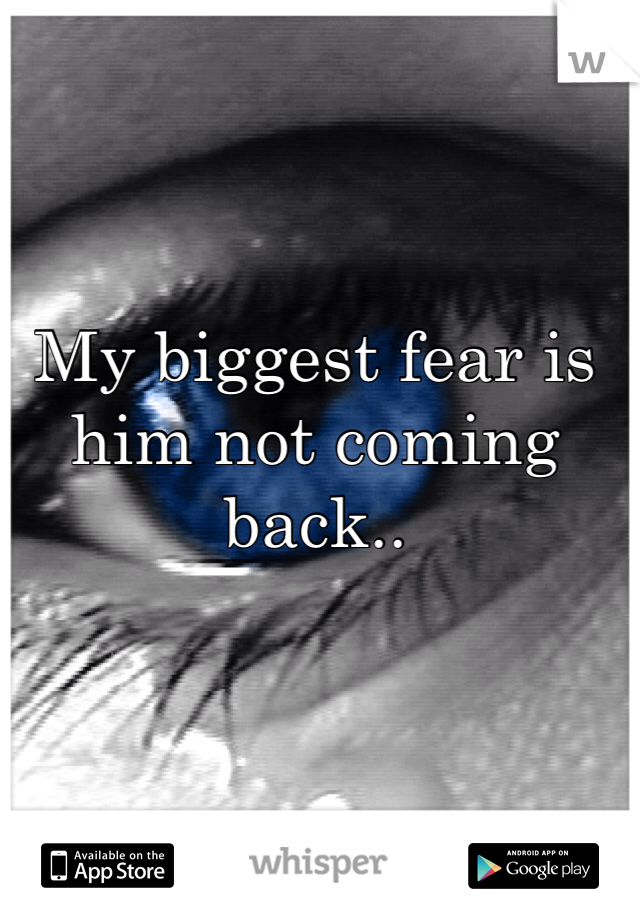 My biggest fear is him not coming back..