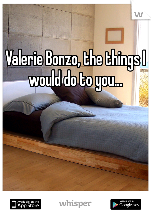 Valerie Bonzo, the things I would do to you...