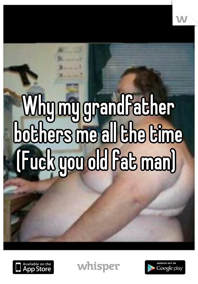Why my grandfather bothers me all the time  (Fuck you old fat man)