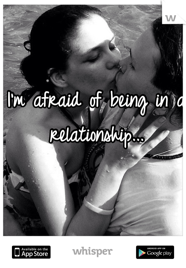 I'm afraid of being in a relationship...