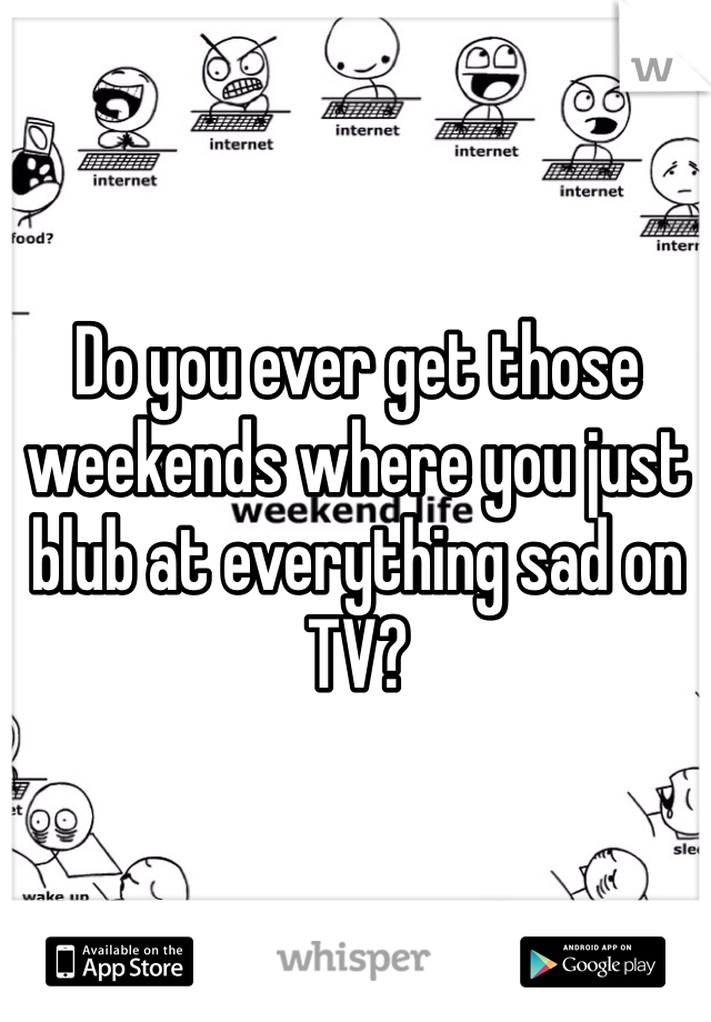 Do you ever get those weekends where you just blub at everything sad on TV?