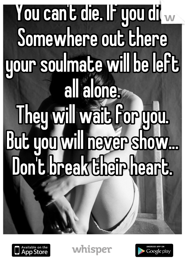 You can't die. If you die. Somewhere out there your soulmate will be left all alone.  They will wait for you.  But you will never show... Don't break their heart.