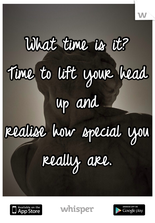 What time is it?  Time to lift your head up and realise how special you really are.