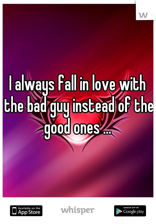 I always fall in love with the bad guy instead of the good ones ...