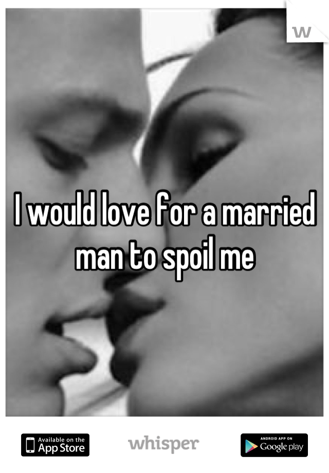 I would love for a married man to spoil me