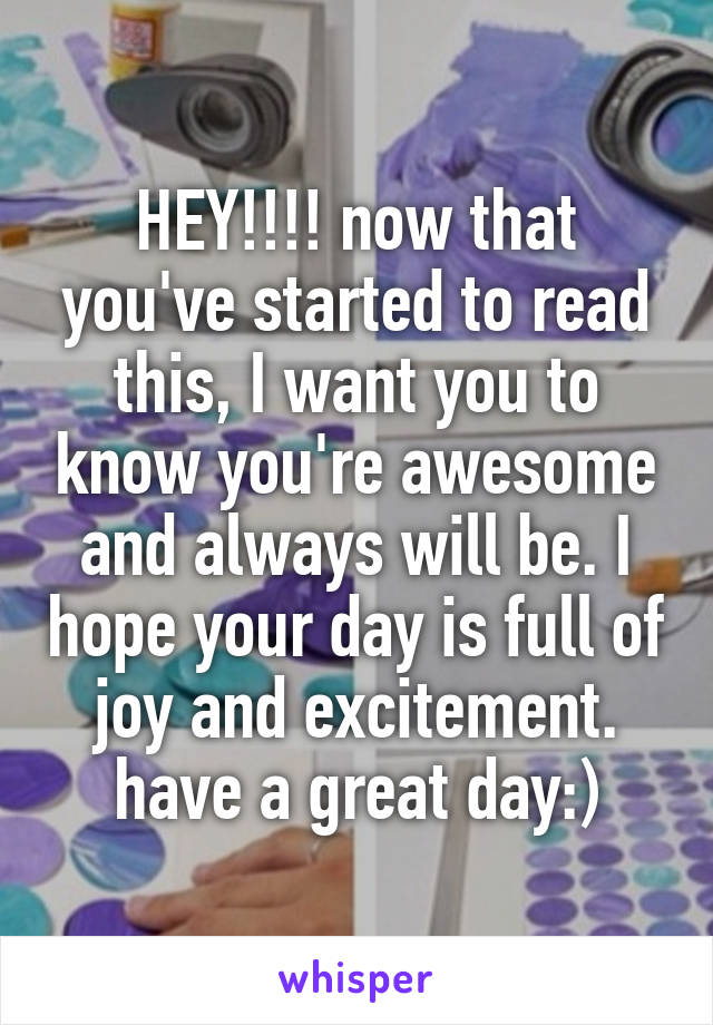 HEY!!!! now that you've started to read this, I want you to know you're awesome and always will be. I hope your day is full of joy and excitement. have a great day:)