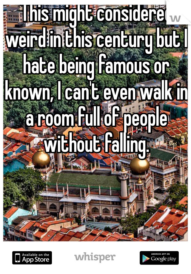 This might considered weird in this century but I hate being famous or known, I can't even walk in a room full of people without falling.