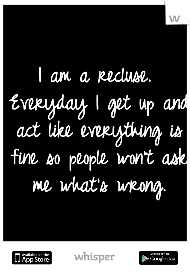 I am a recluse. Everyday I get up and act like everything is fine so people won't ask me what's wrong.