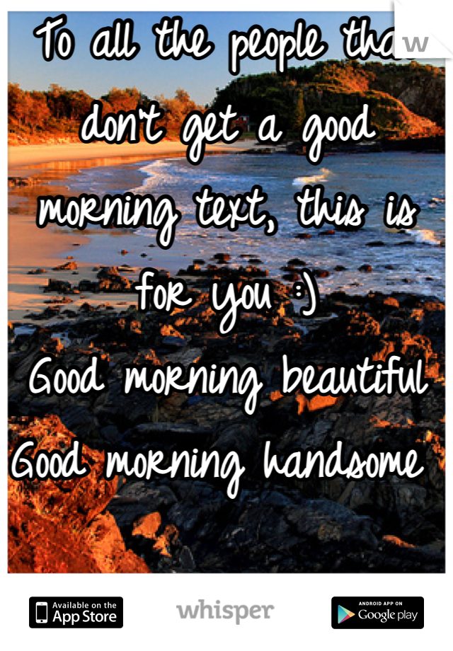To all the people that don't get a good morning text, this is for you :)  Good morning beautiful  Good morning handsome