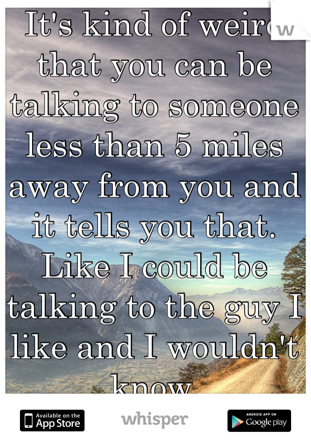 It's kind of weird that you can be talking to someone less than 5 miles away from you and it tells you that. Like I could be talking to the guy I like and I wouldn't know.