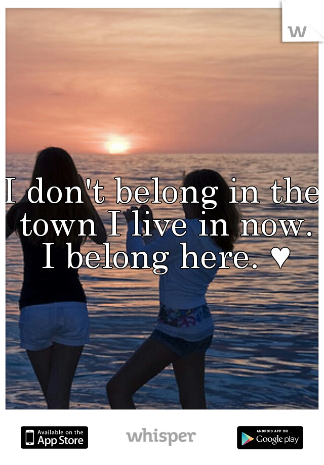 I don't belong in the town I live in now. I belong here. ♥