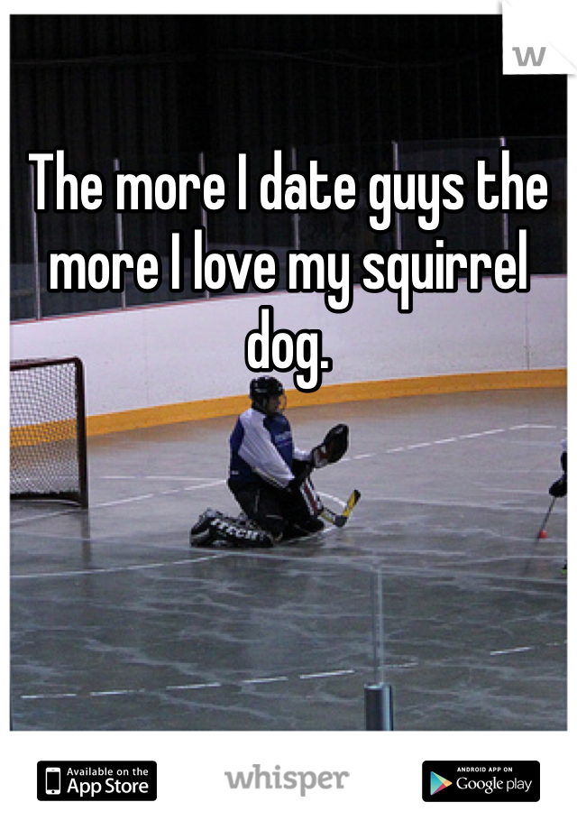 The more I date guys the more I love my squirrel dog.