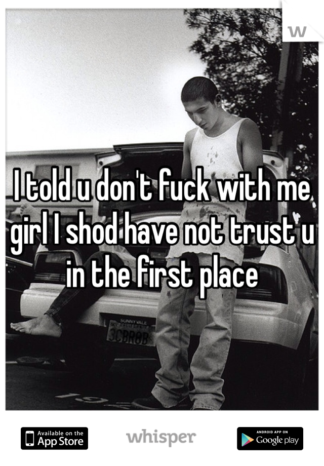 I told u don't fuck with me girl I shod have not trust u in the first place