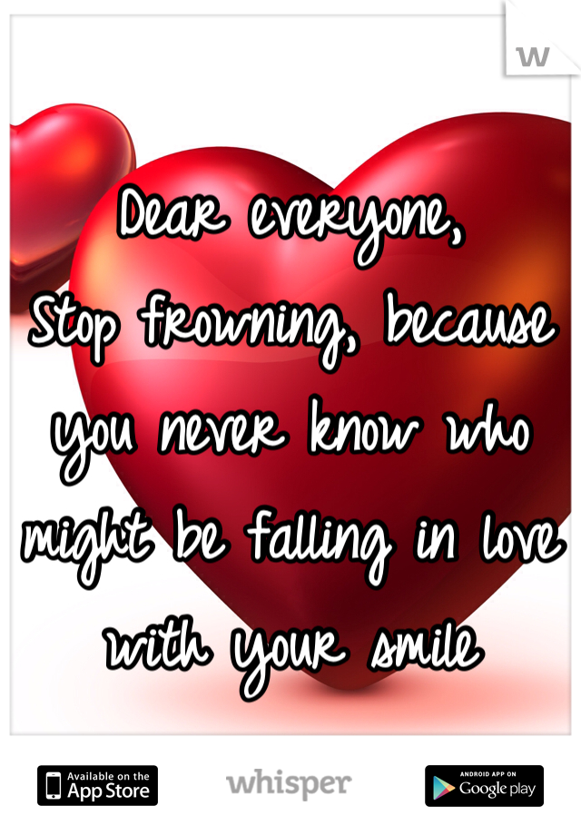Dear everyone, Stop frowning, because you never know who might be falling in love with your smile