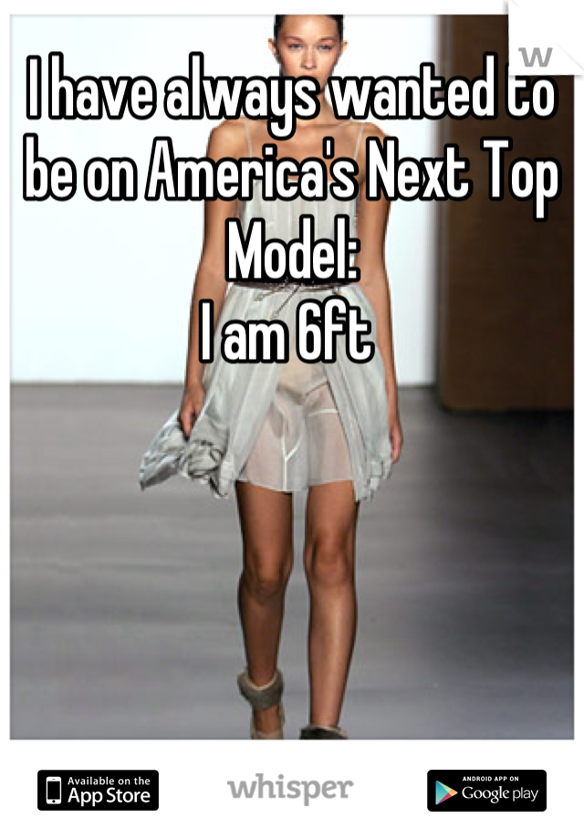 I have always wanted to be on America's Next Top Model:  I am 6ft