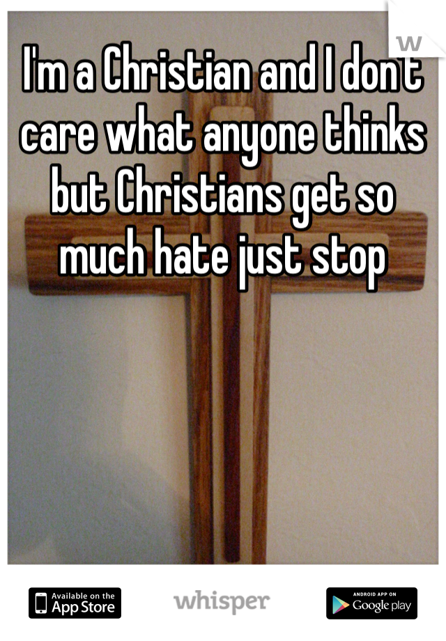 I'm a Christian and I don't care what anyone thinks but Christians get so much hate just stop