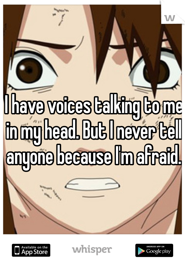 I have voices talking to me in my head. But I never tell anyone because I'm afraid.