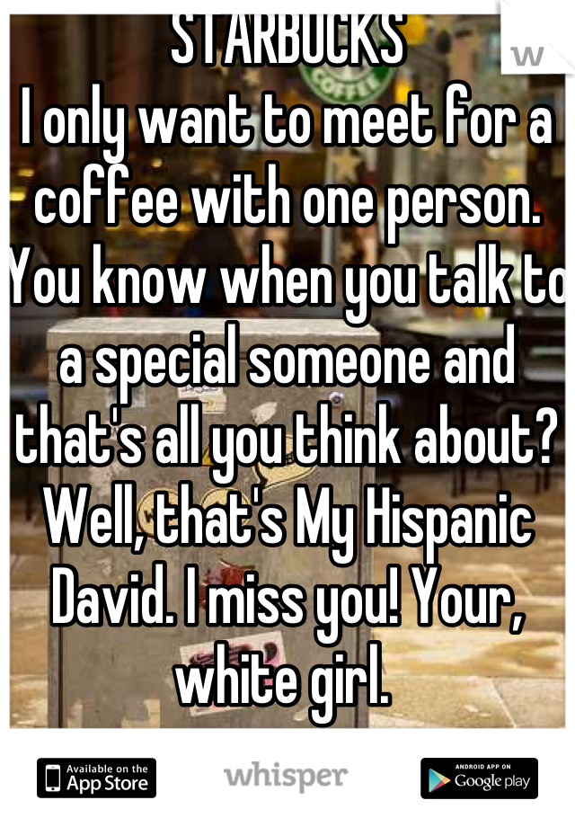 STARBUCKS  I only want to meet for a coffee with one person. You know when you talk to a special someone and that's all you think about? Well, that's My Hispanic David. I miss you! Your, white girl.