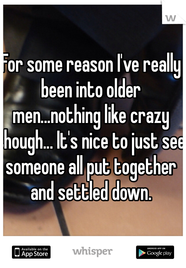 For some reason I've really been into older men...nothing like crazy though... It's nice to just see someone all put together and settled down.