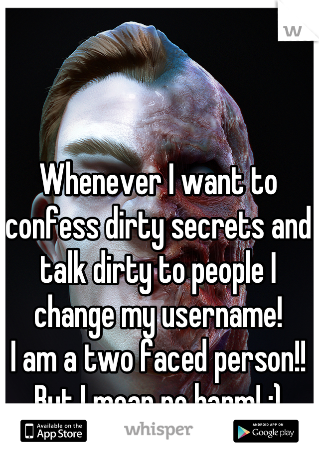 Whenever I want to confess dirty secrets and talk dirty to people I change my username!  I am a two faced person!!  But I mean no harm! :)