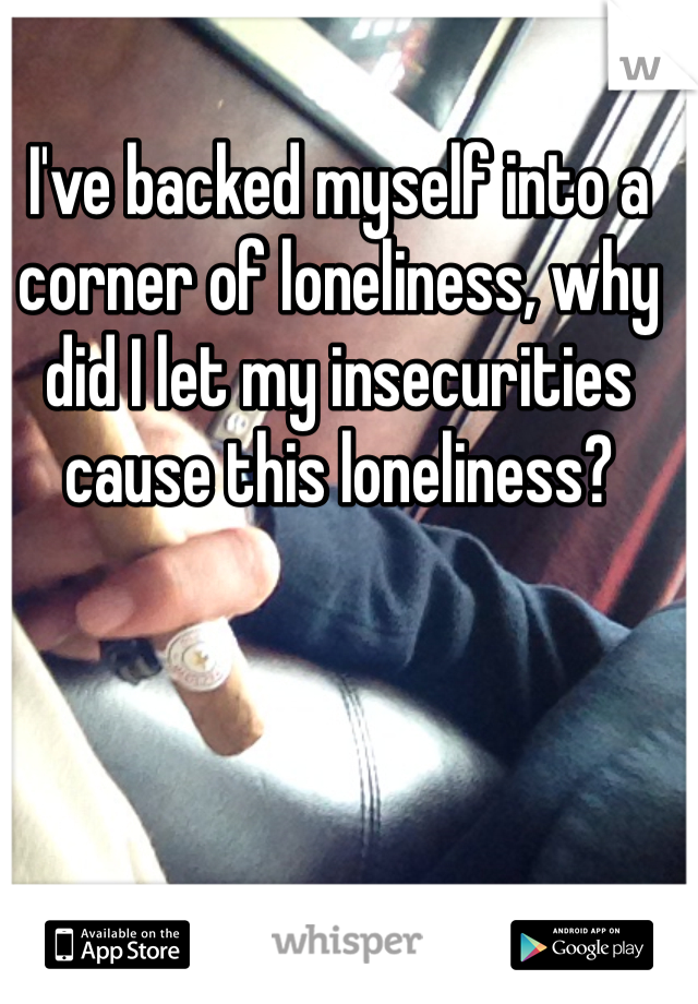 I've backed myself into a corner of loneliness, why did I let my insecurities cause this loneliness?