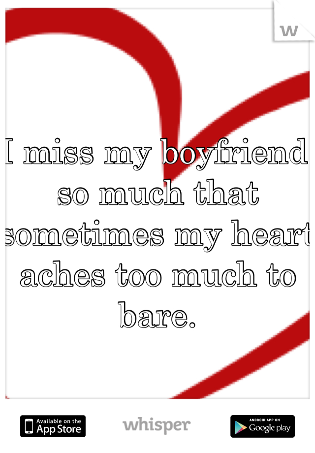 I miss my boyfriend so much that sometimes my heart aches too much to bare.