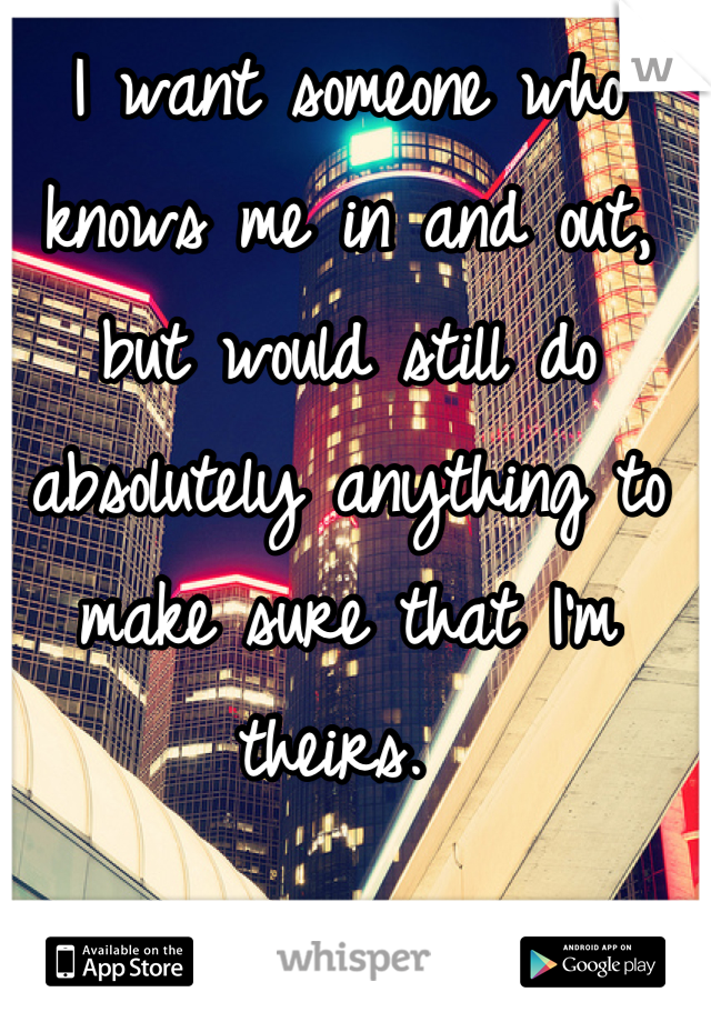 I want someone who knows me in and out, but would still do absolutely anything to make sure that I'm theirs.