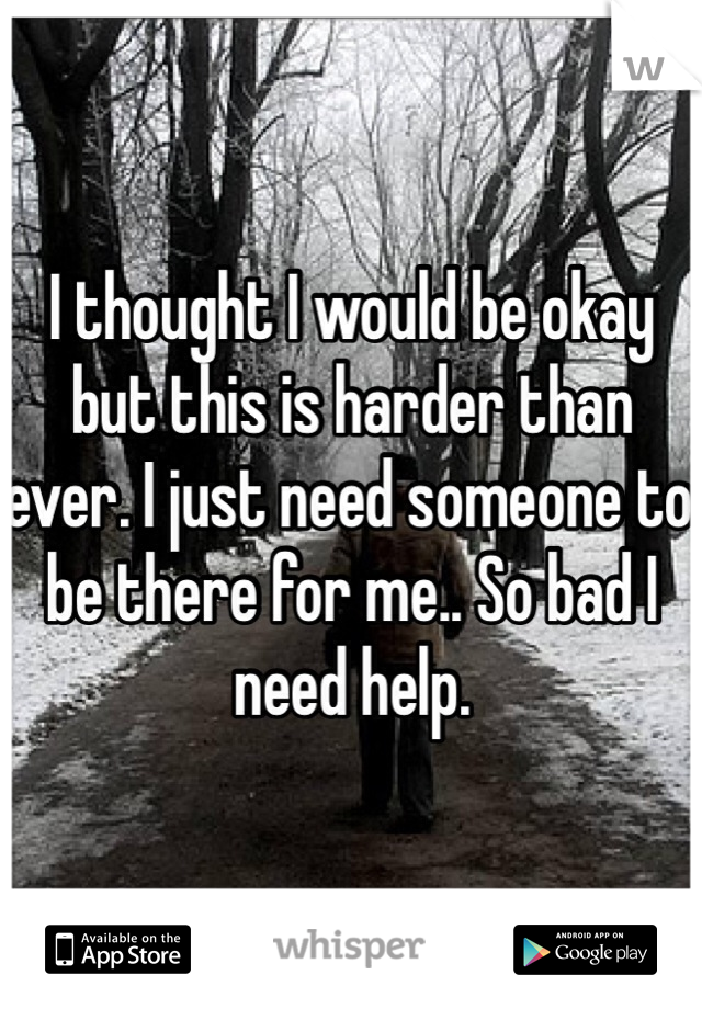 I thought I would be okay but this is harder than ever. I just need someone to be there for me.. So bad I need help.