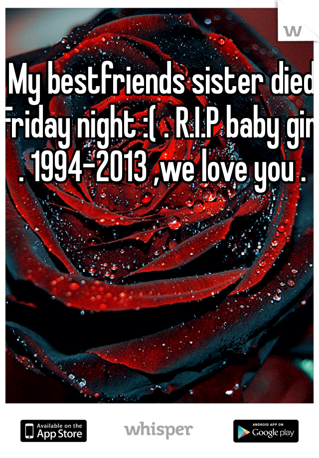 My bestfriends sister died Friday night :( . R.I.P baby girl . 1994-2013 ,we love you .