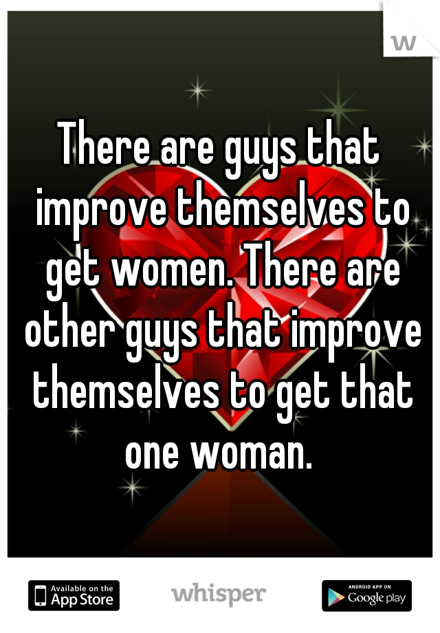 There are guys that improve themselves to get women. There are other guys that improve themselves to get that one woman.