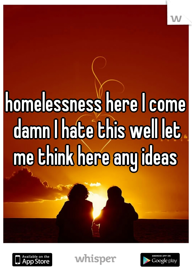homelessness here I come damn I hate this well let me think here any ideas