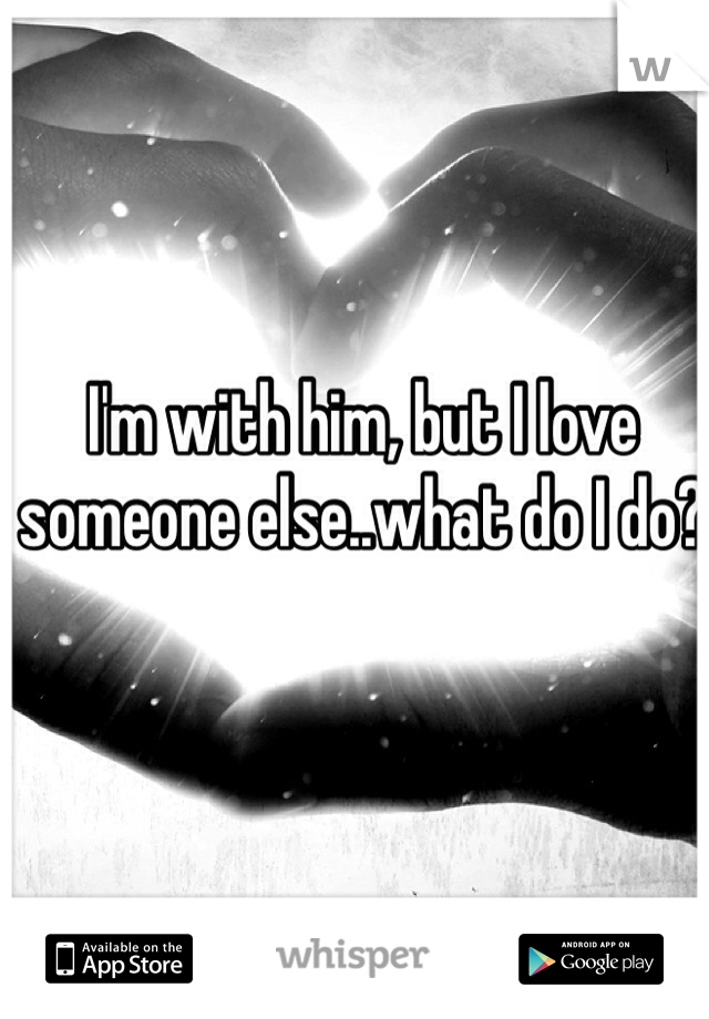 I'm with him, but I love someone else..what do I do?