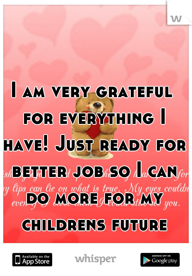 I am very grateful for everything I have! Just ready for better job so I can do more for my childrens future