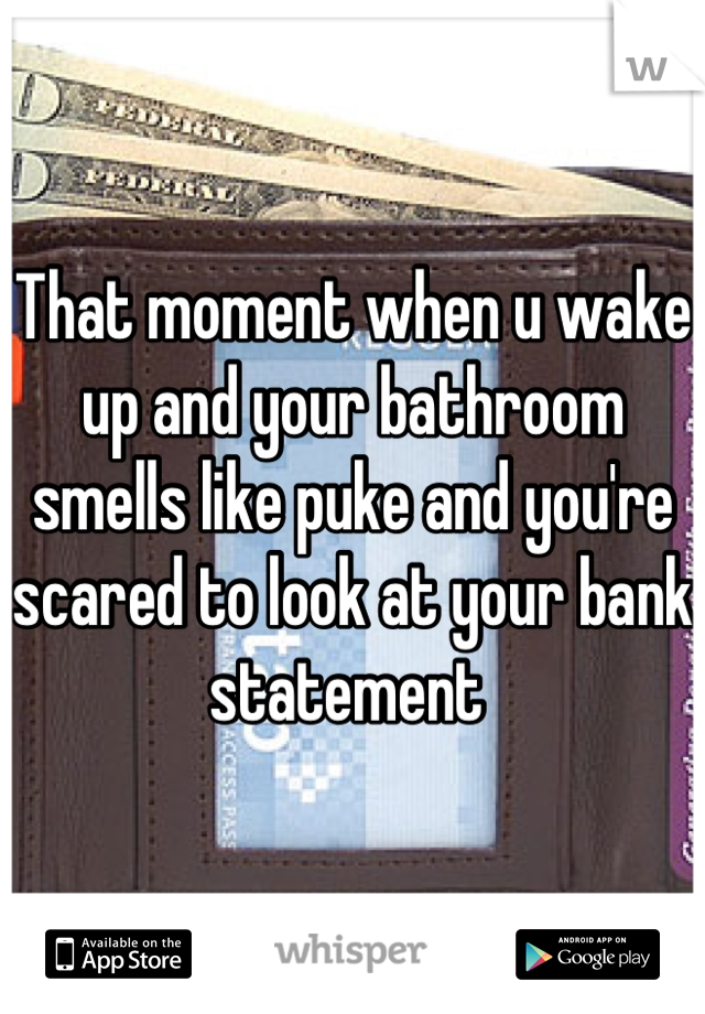 That moment when u wake up and your bathroom smells like puke and you're scared to look at your bank statement