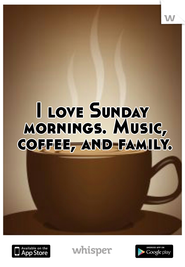 I love Sunday mornings. Music, coffee, and family.
