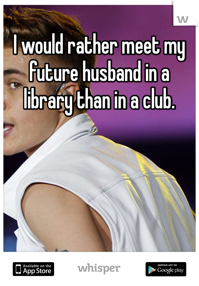 I would rather meet my future husband in a library than in a club.