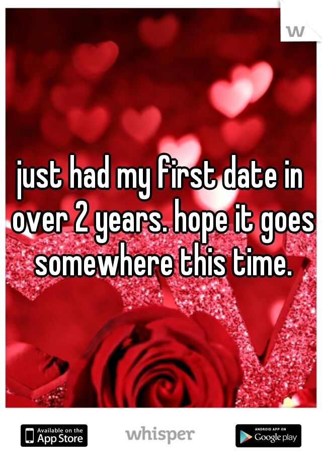 just had my first date in over 2 years. hope it goes somewhere this time.