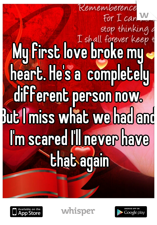 My first love broke my heart. He's a  completely different person now.  But I miss what we had and I'm scared I'll never have that again