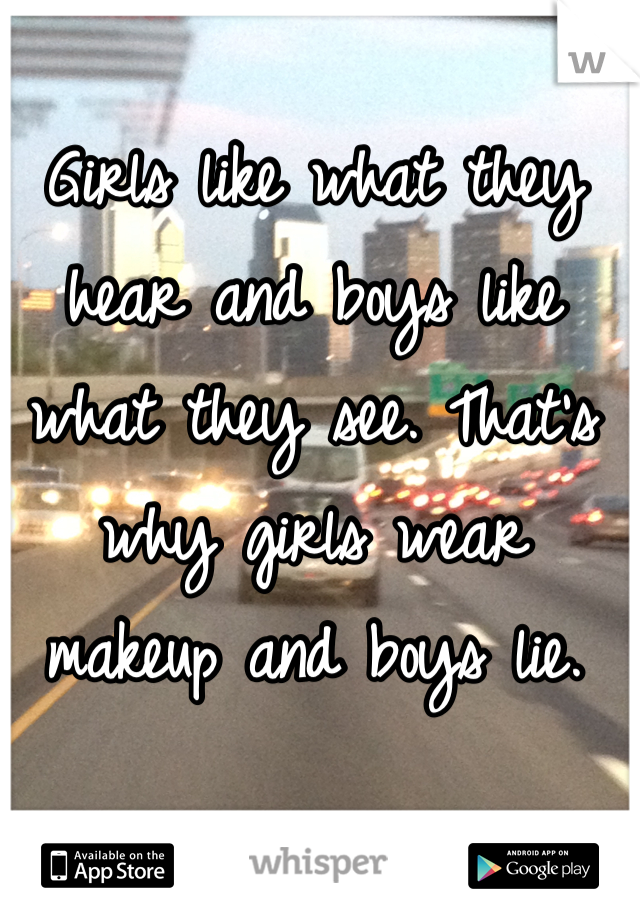 Girls like what they hear and boys like what they see. That's why girls wear makeup and boys lie.