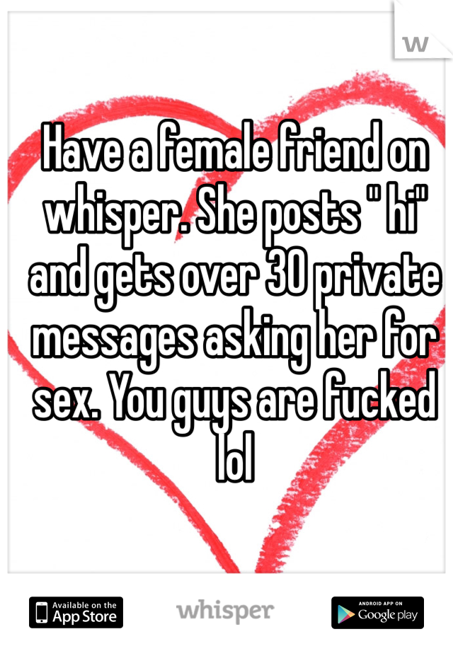 "Have a female friend on whisper. She posts "" hi"" and gets over 30 private messages asking her for sex. You guys are fucked lol"