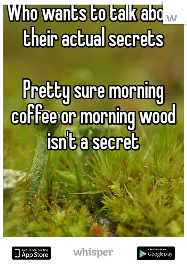 Who wants to talk about their actual secrets  Pretty sure morning coffee or morning wood isn't a secret