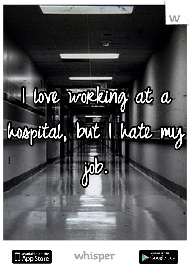 I love working at a hospital, but I hate my job.