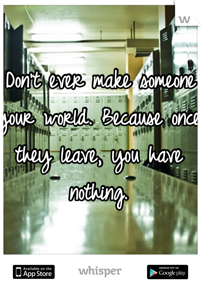 Don't ever make someone your world. Because once they leave, you have nothing.