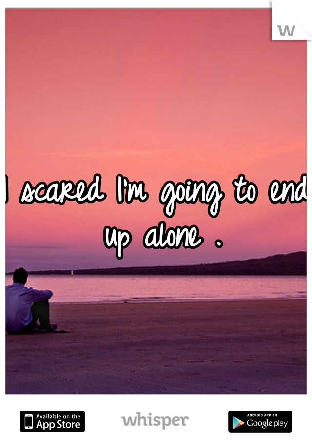 I scared I'm going to end up alone .