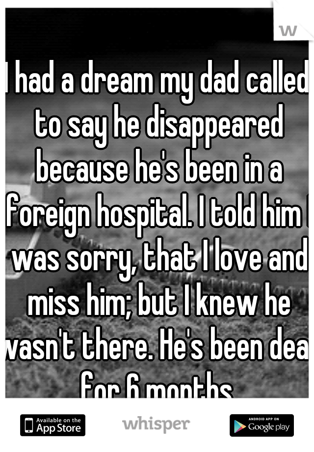 I had a dream my dad called to say he disappeared because he's been in a foreign hospital. I told him I was sorry, that I love and miss him; but I knew he wasn't there. He's been dead for 6 months.