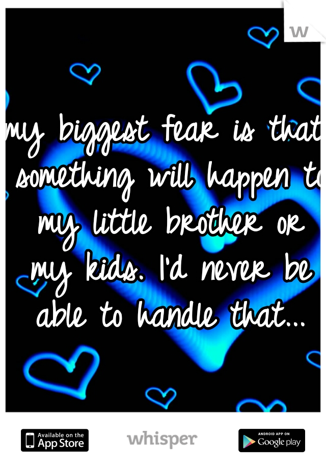 my biggest fear is that something will happen to my little brother or my kids. I'd never be able to handle that...