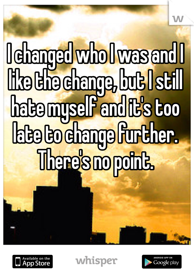 I changed who I was and I like the change, but I still hate myself and it's too late to change further. There's no point.
