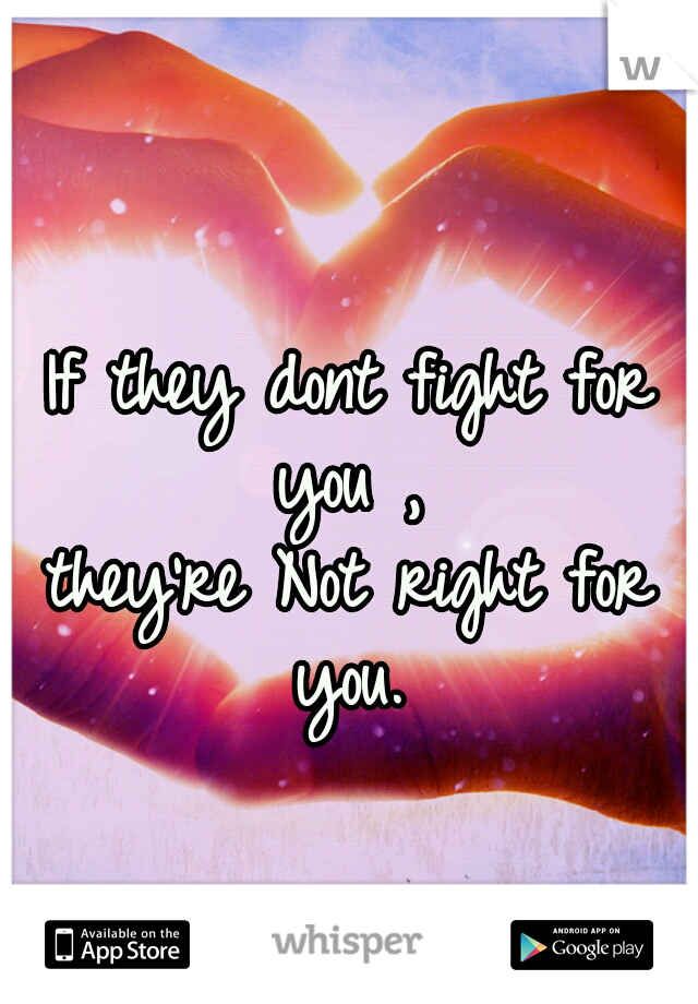 If they dont fight for you ,  they're Not right for you.